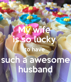 Poster: My wife  is so lucky  to have  such a awesome husband