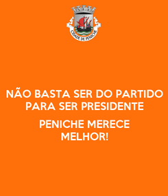 Poster: NÃO BASTA SER DO PARTIDO PARA SER PRESIDENTE  PENICHE MERECE MELHOR!