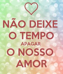 Poster: NÃO DEIXE  O TEMPO APAGAR  O NOSSO  AMOR