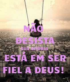 Poster: NÃO  DESISTA SUA VITÓRIA  ESTÁ EM SER FIEL A DEUS!