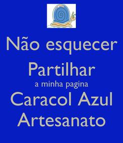 Poster: Não esquecer Partilhar a minha pagina Caracol Azul Artesanato