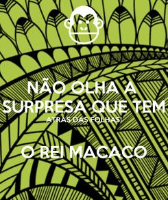 Poster: NÃO OLHA A  SURPRESA QUE TEM ATRAS DAS FOLHAS!  O REI MACACO