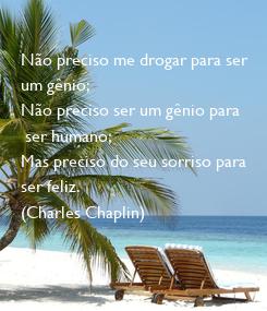 Poster: Não preciso me drogar para ser  um gênio;  Não preciso ser um gênio para  ser humano;  Mas preciso do seu sorriso para  ser feliz. (Charles Chaplin)