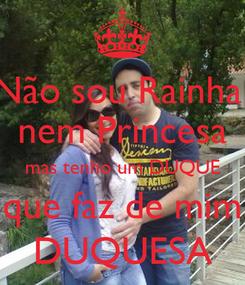 Poster: Não sou Rainha  nem Princesa mas tenho um DUQUE que faz de mim DUQUESA