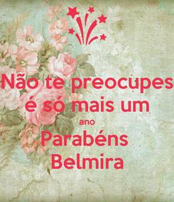 Poster: Não te preocupes é só mais um ano Parabéns  Belmira
