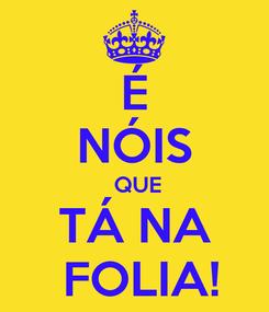 Poster: É NÓIS  QUE TÁ NA  FOLIA!
