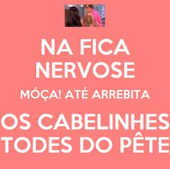 Poster: NA FICA NERVOSE MÓÇA! ATÉ ARREBITA OS CABELINHES TODES DO PÊTE