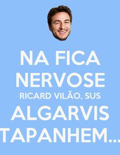 Poster: NA FICA NERVOSE RICARD VILÃO, SUS ALGARVIS TAPANHEM...