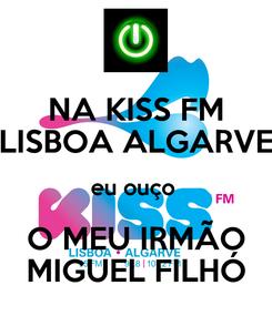 Poster: NA KISS FM LISBOA ALGARVE eu ouço  O MEU IRMÃO MIGUEL FILHÓ