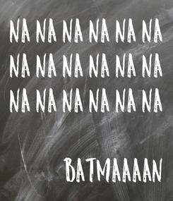 Poster: na na na na na na na na na na na na na na na na na na  BATMAAAAN