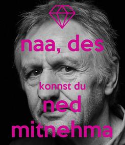 Poster: naa, des  konnst du ned mitnehma