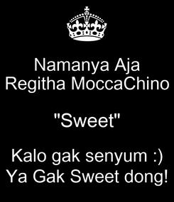 "Poster: Namanya Aja Regitha MoccaChino ""Sweet"" Kalo gak senyum :) Ya Gak Sweet dong!"