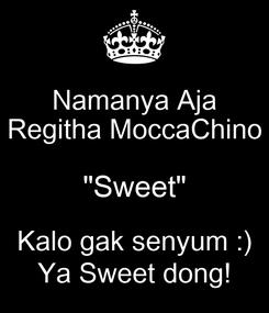 "Poster: Namanya Aja Regitha MoccaChino ""Sweet"" Kalo gak senyum :) Ya Sweet dong!"