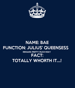 Poster: NAME: BAE FUNCTION: JULIUS' QUEENSESS   REWARD: PRETTY MUCH RISKY FACT: TOTALLY WHORTH IT....!