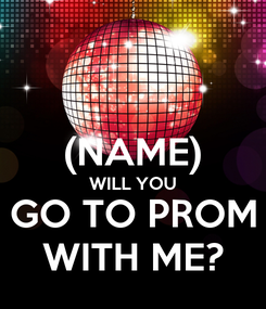 Poster:  (NAME) WILL YOU GO TO PROM WITH ME?