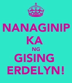 Poster: NANAGINIP KA  NG GISING  ERDELYN!