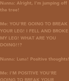 Poster: Nanna: Alright, I'm jumping off the tree!  Me: YOU'RE GOING TO BREAK YOUR LEG! I FELL AND BROKE MY LEG! WHAT ARE YOU  DOING!!?  Nanna: Luna! Positive thoughts!  Me: I'M POSITIVE YOU'RE GOING TO BREAK YOUR LEG!!!!!