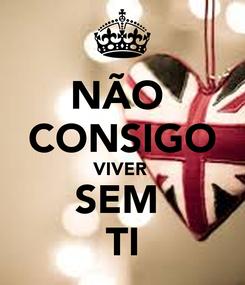 Poster: NÃO  CONSIGO VIVER  SEM  TI