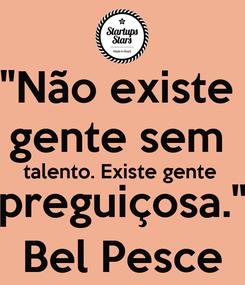 """Poster: """"Não existe  gente sem  talento. Existe gente  preguiçosa."""" Bel Pesce"""