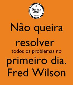 Poster: Não queira resolver  todos os problemas no primeiro dia. Fred Wilson