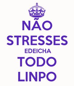 Poster: NÃO STRESSES  EDEICHA TODO LINPO