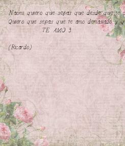 Poster: Naomi quiero que sepas que desde que te conoci te convertiste en la persona mas importante en mi vida  Quiero que sepas que te amo demasiado y que soy capaz