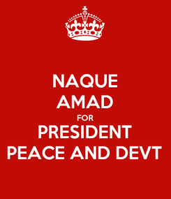 Poster: NAQUE AMAD FOR PRESIDENT PEACE AND DEVT
