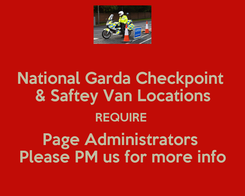 Poster: National Garda Checkpoint  & Saftey Van Locations REQUIRE  Page Administrators  Please PM us for more info