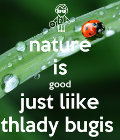 Poster: nature is good just liike thlady bugis