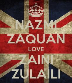 Poster: NAZMI ZAQUAN LOVE ZAINI ZULAILI