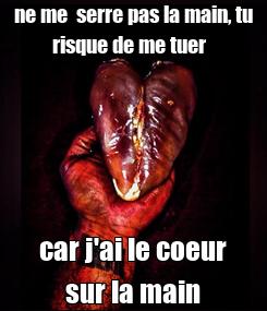Poster: ne me  serre pas la main, tu risque de me tuer   car j'ai le coeur sur la main
