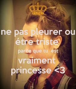 Poster: ne pas pleurer ou étre triste  parce que tu  est vraiment  princesse <3
