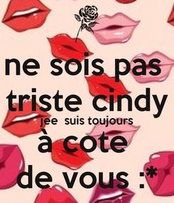 Poster: ne sois pas  triste cindy jee  suis toujours à cote  de vous :*