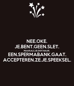 Poster: NEE.OKE. JE.BENT.GEEN.SLET. MAAR.ALS.JE.OOIT.NAAR. EEN.SPERMABANK.GAAT. ACCEPTEREN.ZE.JE.SPEEKSEL.