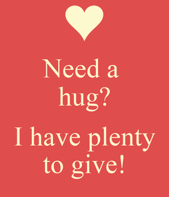 Poster: Need a  hug?  I have plenty to give!