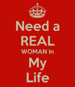Poster: Need a REAL WOMAN In My Life