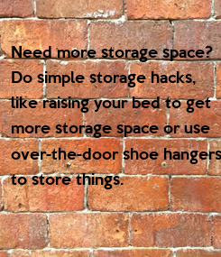 Poster: Need more storage space?  Do simple storage hacks,  like raising your bed to get  more storage space or use  over-the-door shoe hangers  to store things.