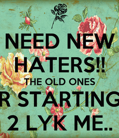 Poster: NEED NEW HATERS!! THE OLD ONES R STARTING 2 LYK ME..