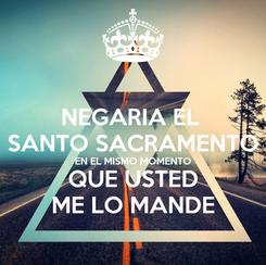 Poster: NEGARIA EL  SANTO SACRAMENTO EN EL MISMO MOMENTO QUE USTED ME LO MANDE