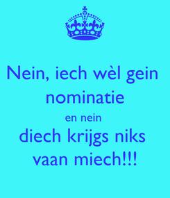 Poster: Nein, iech wèl gein  nominatie en nein  diech krijgs niks  vaan miech!!!