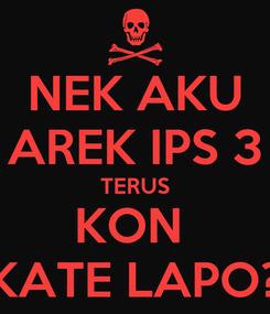 Poster: NEK AKU AREK IPS 3 TERUS KON  KATE LAPO?