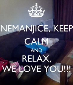 Poster: NEMANJICE, KEEP CALM AND RELAX, WE LOVE YOU!!!