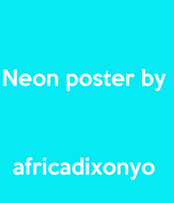 Poster: Neon poster by     africadixonyo