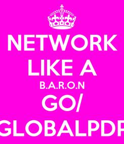 Poster: NETWORK LIKE A B.A.R.O.N GO/ GLOBALPDP
