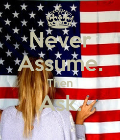 Poster: Never Assume. Then Ask.