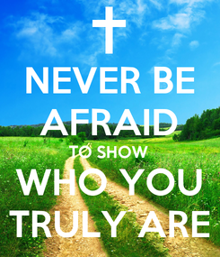 Poster: NEVER BE AFRAID TO SHOW WHO YOU TRULY ARE