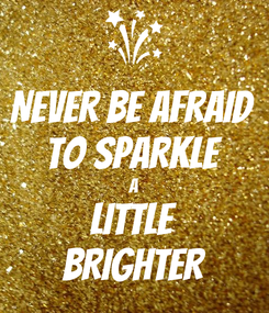 Poster: NEVER BE AFRAID  TO SPARKLE A LITTLE BRIGHTER