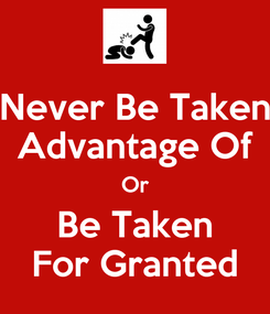 Poster: Never Be Taken Advantage Of Or Be Taken For Granted