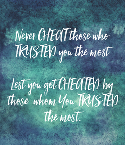 Poster: Never CHEAT those who  TRUSTED you the most  Lest you get CHEATED by  those  whom You TRUSTED  the most.