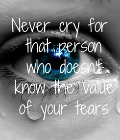 Poster: Never cry for  that person  who doesn't  know the value  of your tears